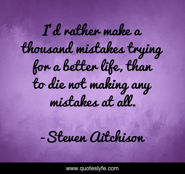 I'd rather make a thousand mistakes trying for a better life, than to die not making any mistakes at all.