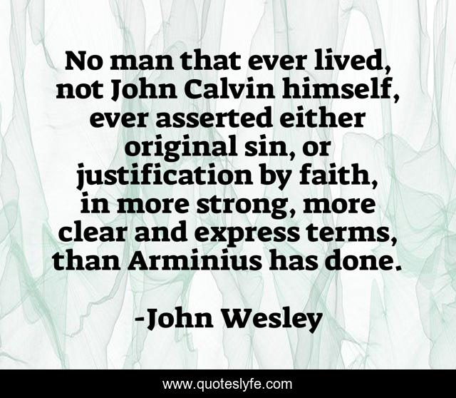 No man that ever lived, not John Calvin himself, ever asserted either original sin, or justification by faith, in more strong, more clear and express terms, than Arminius has done.