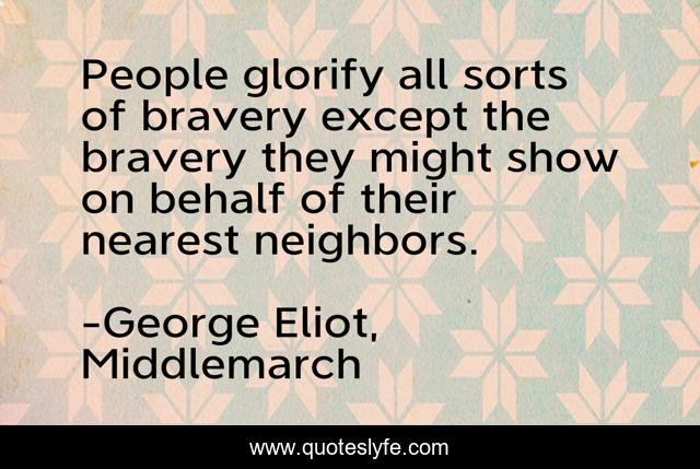 People glorify all sorts of bravery except the bravery they might show on behalf of their nearest neighbors.