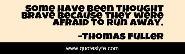 Some have been thought brave because they were afraid to run away.