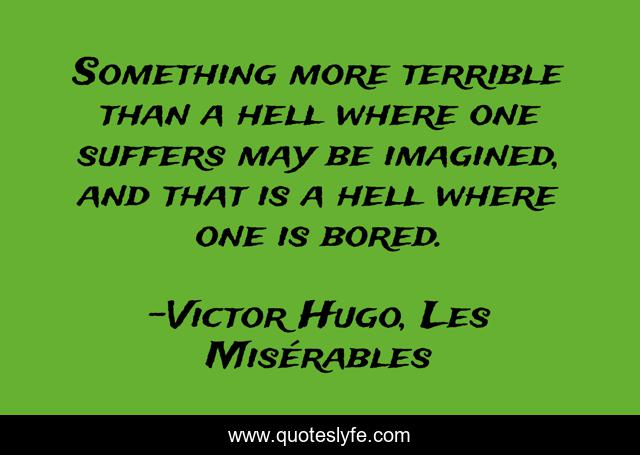 Something more terrible than a hell where one suffers may be imagined, and that is a hell where one is bored.