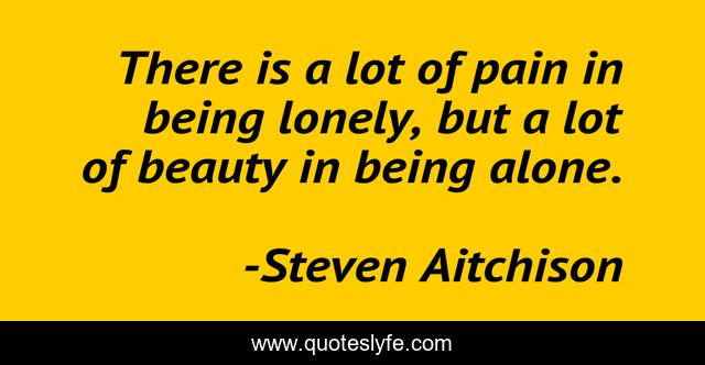 There is a lot of pain in being lonely, but a lot of beauty in being alone.