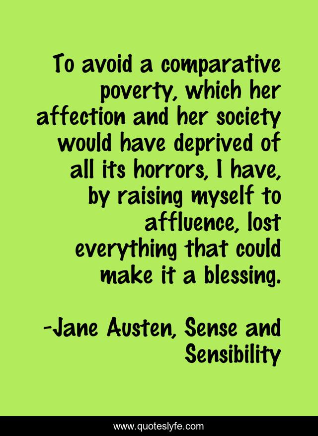 To avoid a comparative poverty, which her affection and her society would have deprived of all its horrors, I have, by raising myself to affluence, lost everything that could make it a blessing.