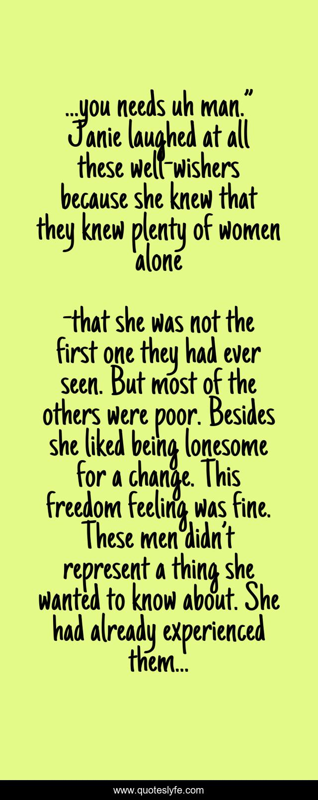 """...you needs uh man."""" Janie laughed at all these well-wishers because she knew that they knew plenty of women alone"""