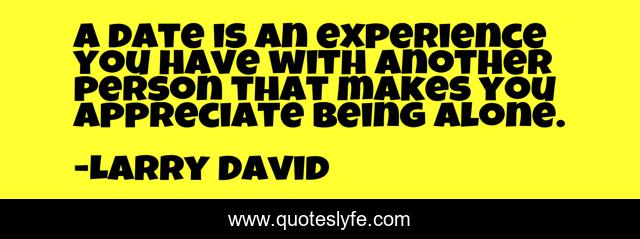 A date is an experience you have with another person that makes you appreciate being alone.