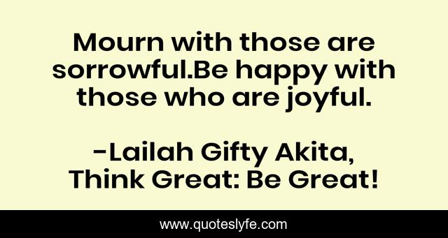 Mourn with those are sorrowful.Be happy with those who are joyful.