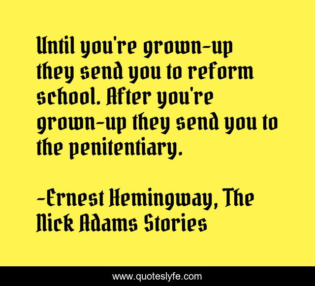 Until you're grown-up they send you to reform school. After you're grown-up they send you to the penitentiary.