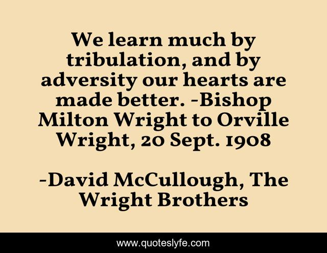 We learn much by tribulation, and by adversity our hearts are made better. -Bishop Milton Wright to Orville Wright, 20 Sept. 1908