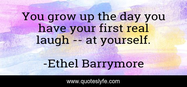 You grow up the day you have your first real laugh -- at yourself.