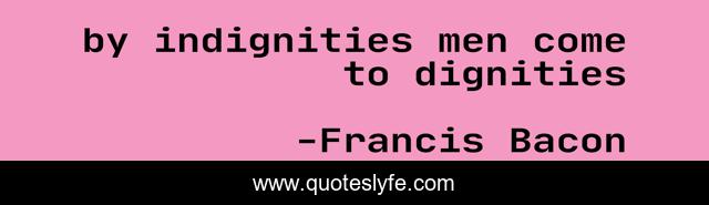 by indignities men come to dignities