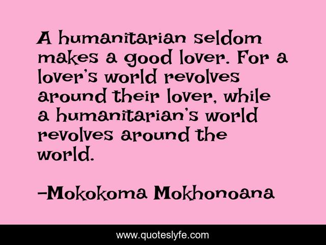 A humanitarian seldom makes a good lover. For a lover's world revolves around their lover, while a humanitarian's world revolves around the world.
