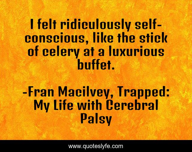 I felt ridiculously self-conscious, like the stick of celery at a luxurious buffet.