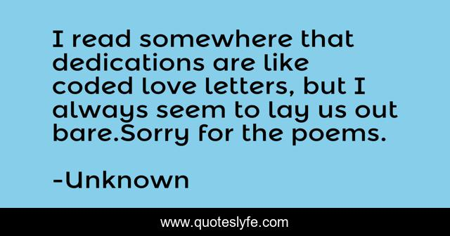I read somewhere that dedications are like coded love letters, but I always seem to lay us out bare.Sorry for the poems.