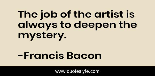 The job of the artist is always to deepen the mystery.