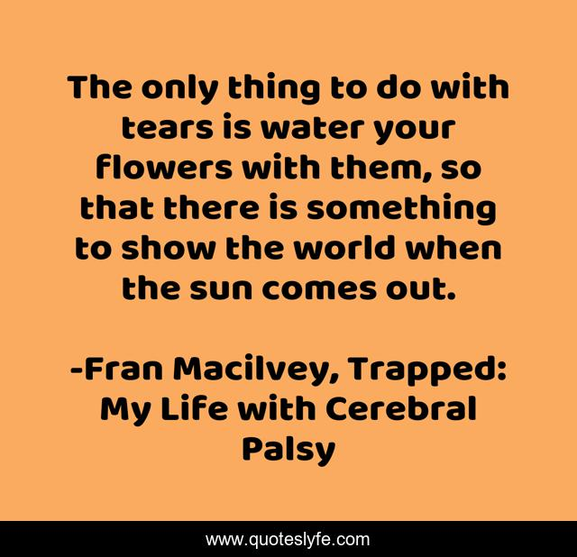 The only thing to do with tears is water your flowers with them, so that there is something to show the world when the sun comes out.