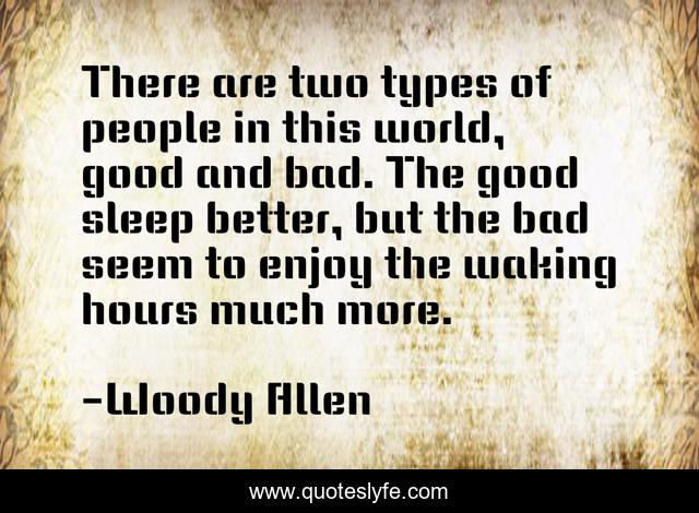 There are two types of people in this world, good and bad. The good sleep better, but the bad seem to enjoy the waking hours much more.