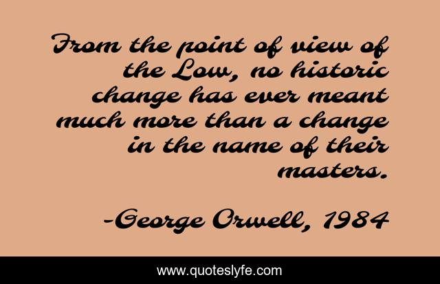 From the point of view of the Low, no historic change has ever meant much more than a change in the name of their masters.