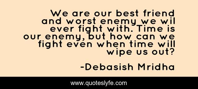 We are our best friend and worst enemy we wil ever fight with. Time is our enemy, but how can we fight even when time will wipe us out?