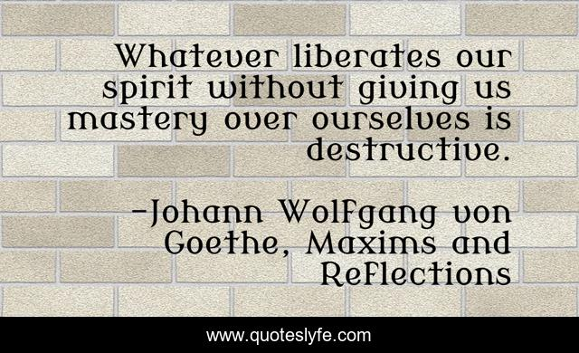 Whatever liberates our spirit without giving us mastery over ourselves is destructive.