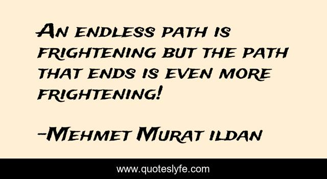An endless path is frightening but the path that ends is even more frightening!