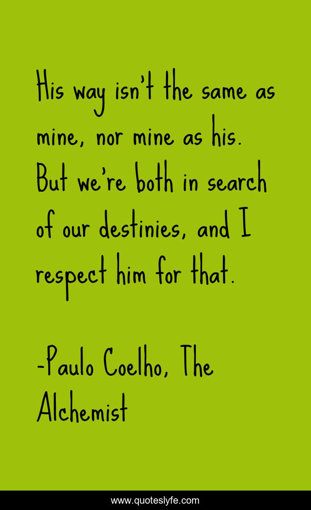 His way isn't the same as mine, nor mine as his. But we're both in search of our destinies, and I respect him for that.