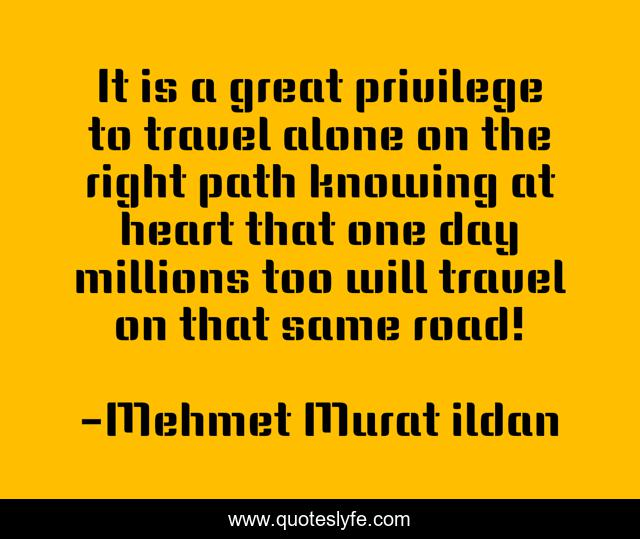 It is a great privilege to travel alone on the right path knowing at heart that one day millions too will travel on that same road!
