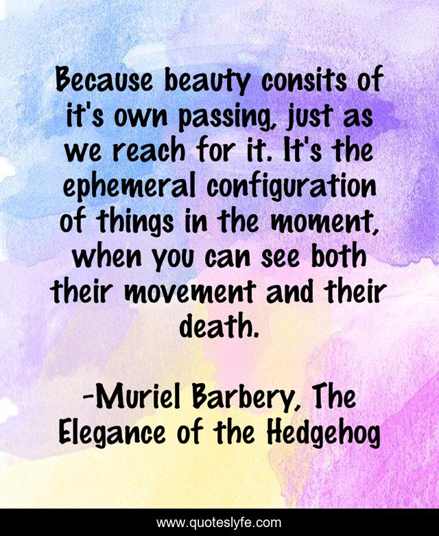 Because beauty consits of it's own passing, just as we reach for it. It's the ephemeral configuration of things in the moment, when you can see both their movement and their death.