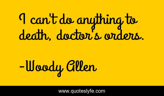 I can't do anything to death, doctor's orders.