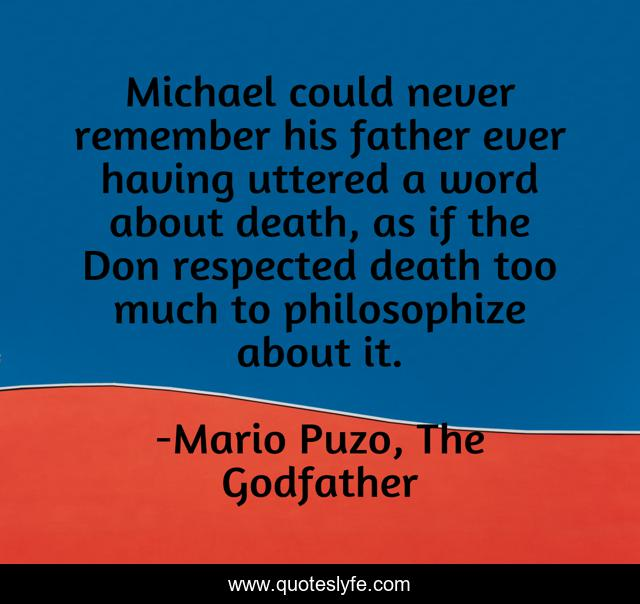 Michael could never remember his father ever having uttered a word about death, as if the Don respected death too much to philosophize about it.