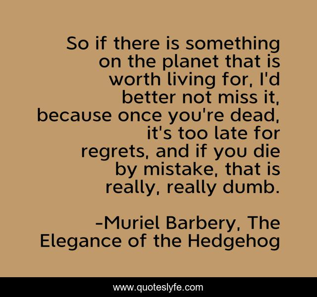 So if there is something on the planet that is worth living for, I'd better not miss it, because once you're dead, it's too late for regrets, and if you die by mistake, that is really, really dumb.