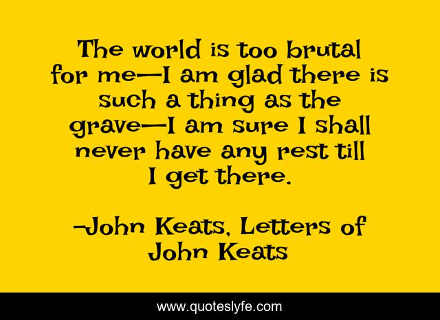 The world is too brutal for me—I am glad there is such a thing as the grave—I am sure I shall never have any rest till I get there.