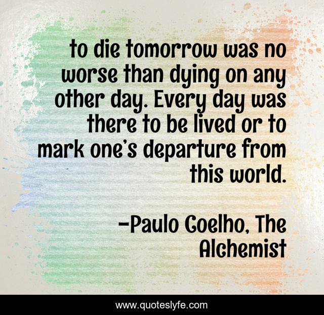 to die tomorrow was no worse than dying on any other day. Every day was there to be lived or to mark one's departure from this world.