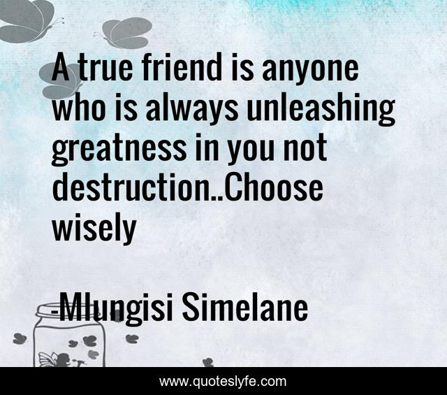 A true friend is anyone who is always unleashing greatness in you not destruction..Choose wisely
