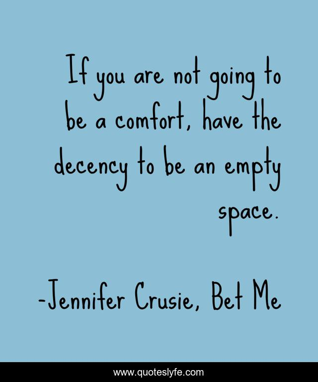 If you are not going to be a comfort, have the decency to be an empty space.
