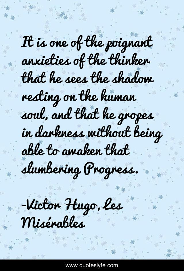 It is one of the poignant anxieties of the thinker that he sees the shadow resting on the human soul, and that he gropes in darkness without being able to awaken that slumbering Progress.