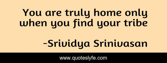 You are truly home only when you find your tribe