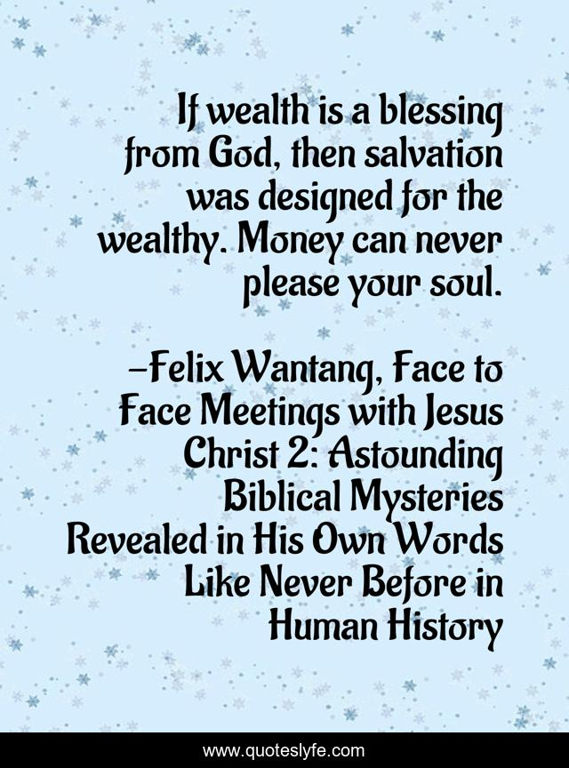 If wealth is a blessing from God, then salvation was designed for the wealthy. Money can never please your soul.