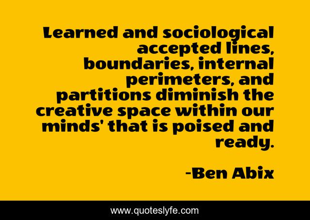 Learned and sociological accepted lines, boundaries, internal perimeters, and partitions diminish the creative space within our minds' that is poised and ready.