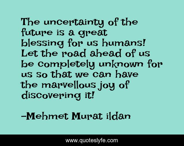 The uncertainty of the future is a great blessing for us humans! Let the road ahead of us be completely unknown for us so that we can have the marvellous joy of discovering it!
