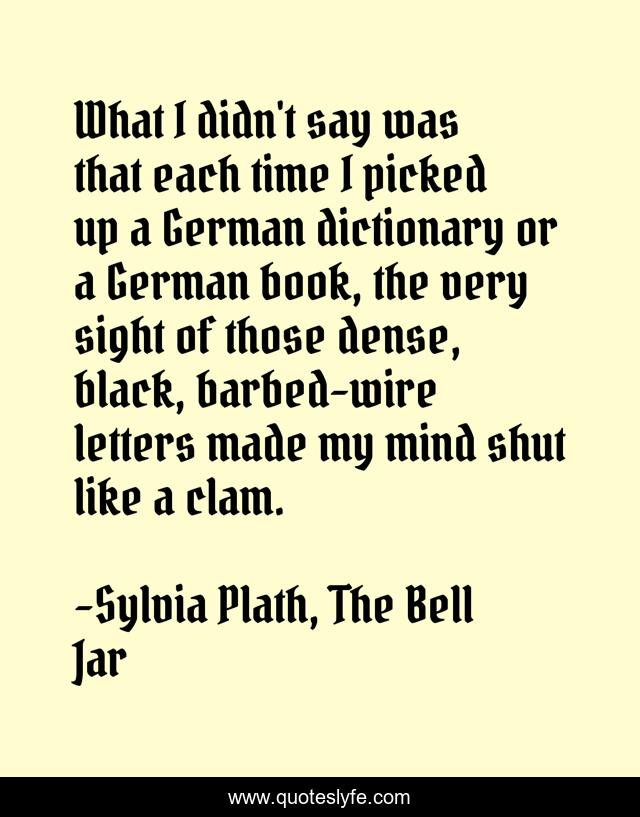 What I Didn T Say Was That Each Time I Picked Up A German Dictionary O Quote By Sylvia Plath The Bell Jar Quoteslyfe