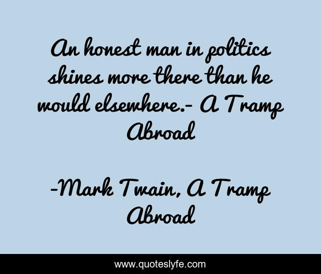 An honest man in politics shines more there than he would elsewhere.- A Tramp Abroad