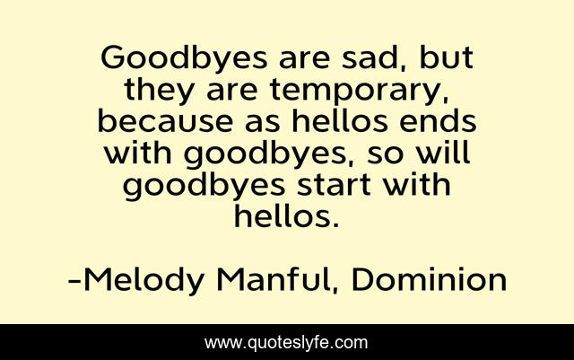 Goodbyes are sad, but they are temporary, because as hellos ends with goodbyes, so will goodbyes start with hellos.