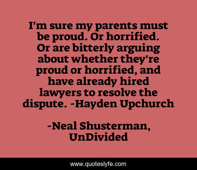 I M Sure My Parents Must Be Proud Or Horrified Or Are Bitterly Argui Quote By Neal Shusterman Undivided Quoteslyfe