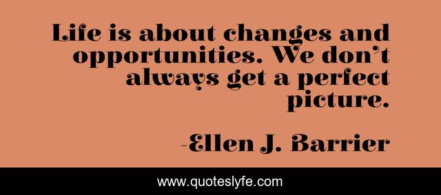 Life is about changes and opportunities. We don't always get a perfect picture.