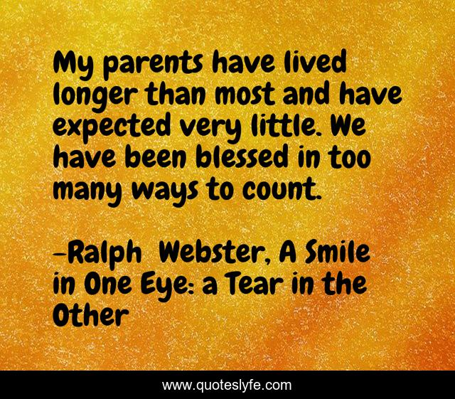 My parents have lived longer than most and have expected very little. We have been blessed in too many ways to count.