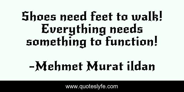 Shoes need feet to walk! Everything needs something to function!