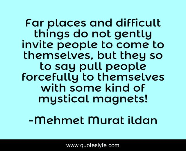 Far places and difficult things do not gently invite people to come to themselves, but they so to say pull people forcefully to themselves with some kind of mystical magnets!