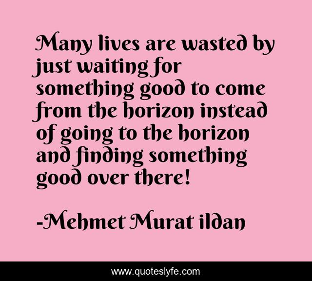 Many lives are wasted by just waiting for something good to come from the horizon instead of going to the horizon and finding something good over there!