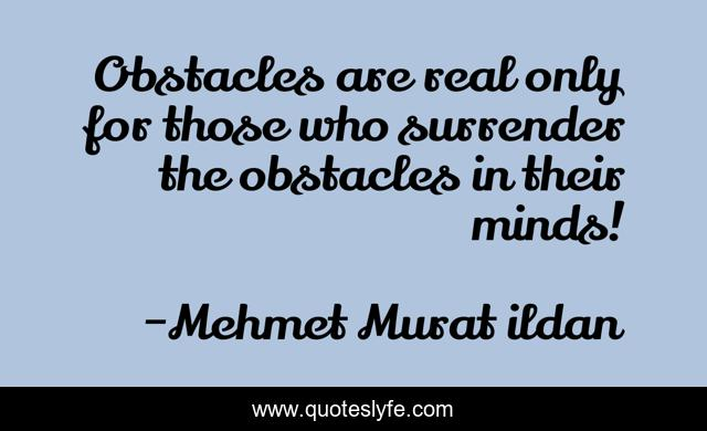 Obstacles are real only for those who surrender the obstacles in their minds!