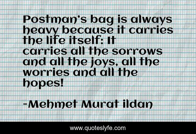 Postman's bag is always heavy because it carries the life itself: It carries all the sorrows and all the joys, all the worries and all the hopes!